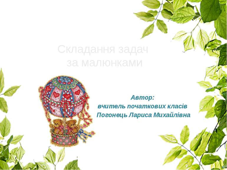 Автор: вчитель початкових класів Погонець Лариса Михайлівна Складання задач з...