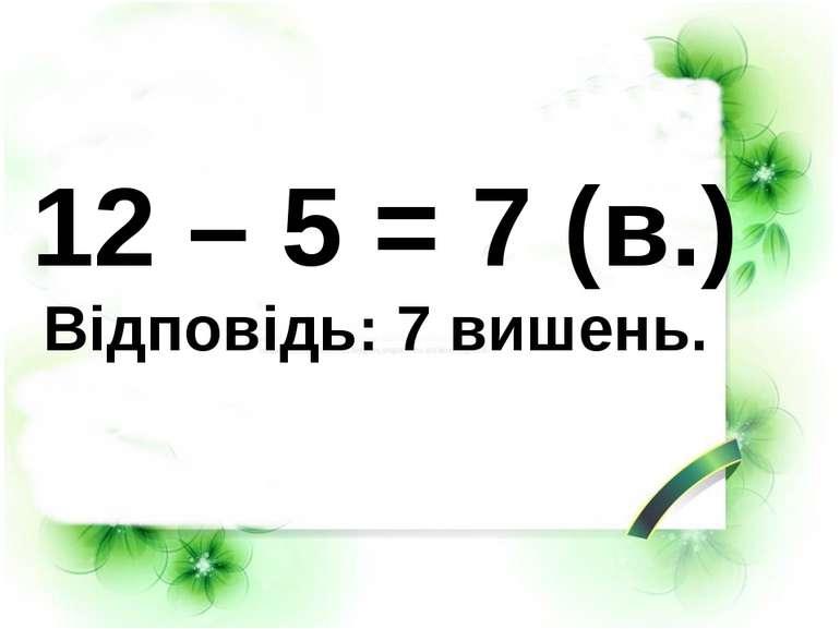 12 – 5 = 7 (в.) Відповідь: 7 вишень.