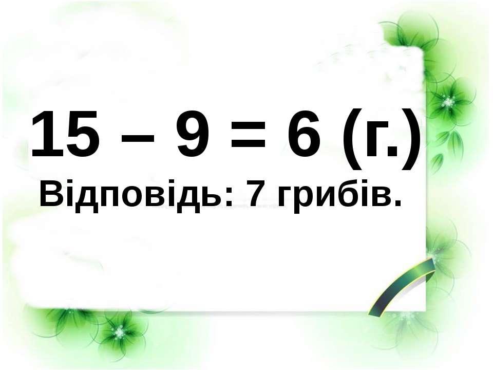 15 – 9 = 6 (г.) Відповідь: 7 грибів.