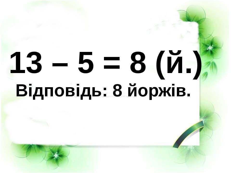13 – 5 = 8 (й.) Відповідь: 8 йоржів.