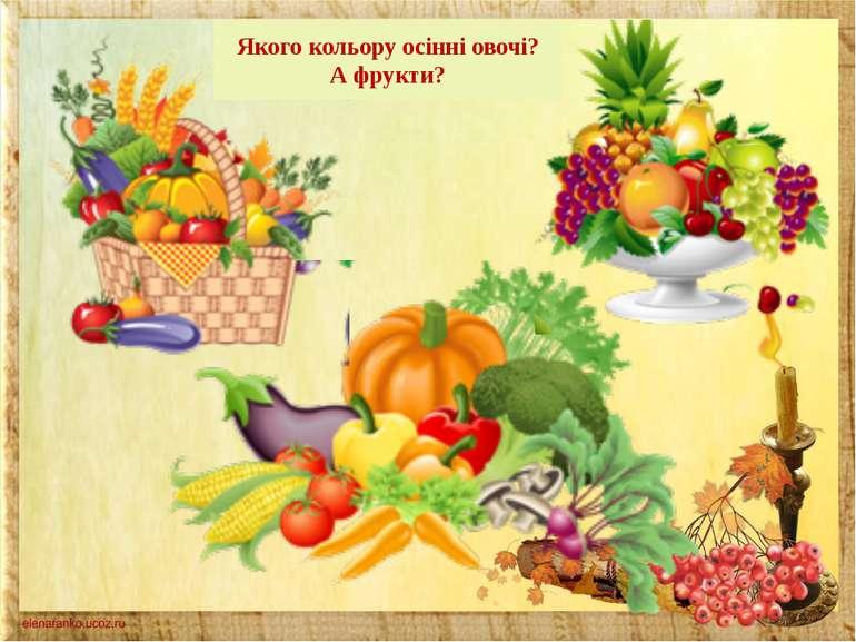 Якого кольору осінні овочі? А фрукти?