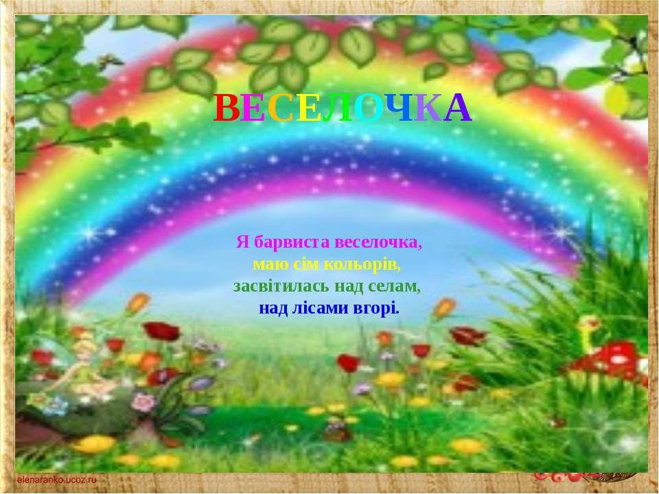 Я барвиста веселочка, маю сім кольорів, засвітилась над селам, над лісами вго...