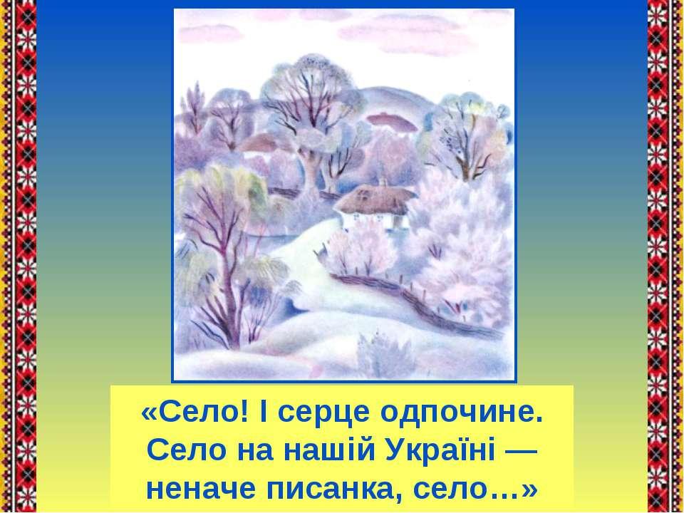 «Село! І серце одпочине. Село на нашій Україні — неначе писанка, село…»