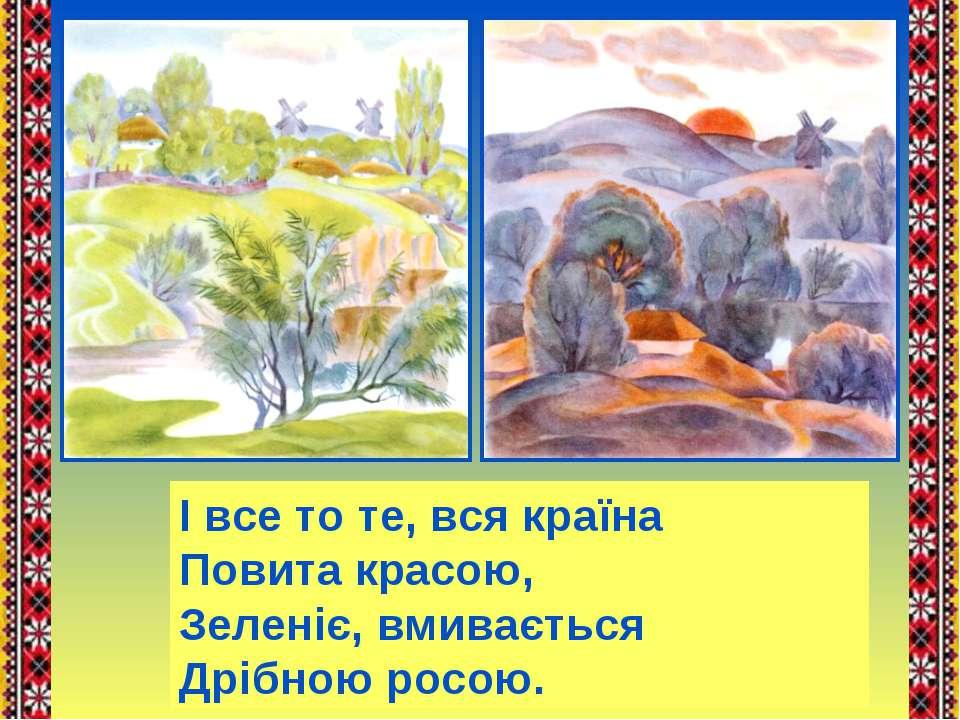 І все то те, вся країна Повита красою, Зеленіє, вмивається Дрібною росою.