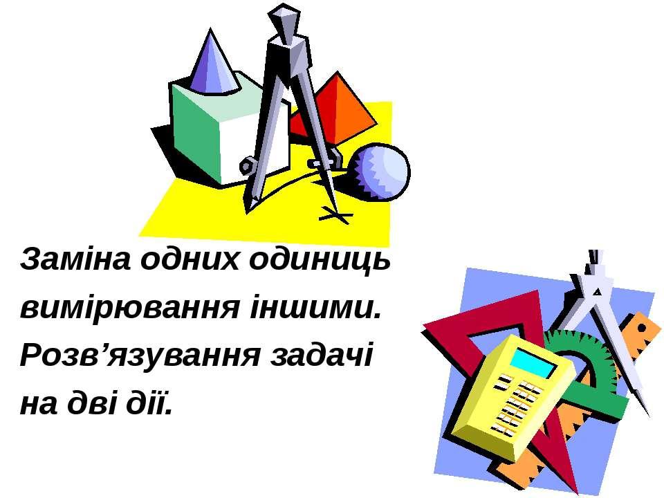 Заміна одних одиниць вимірювання іншими. Розв'язування задачі на дві дії.