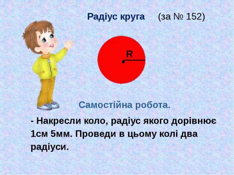 Радіус круга (за № 152) Самостійна робота. - Накресли коло, радіус якого дорі...