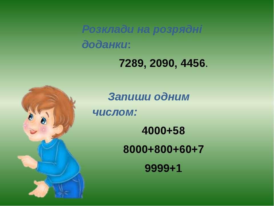 Розклади на розрядні доданки: 7289, 2090, 4456. Запиши одним числом: 4000+58 ...