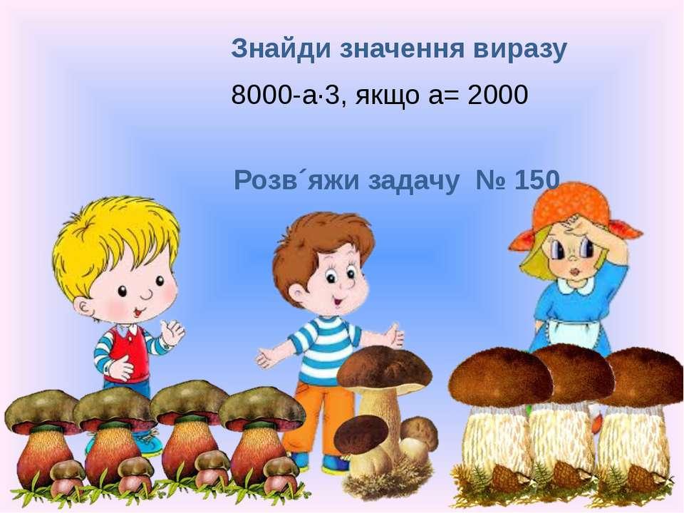 Знайди значення виразу 8000-а·3, якщо а= 2000 Розв´яжи задачу № 150 Рудакова ...
