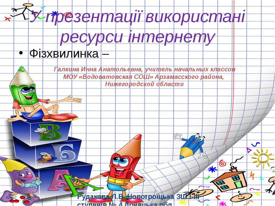 У презентації використані ресурси інтернету Фізхвилинка – Рудакова Л.В. Новот...