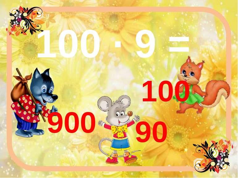 100 ∙ 9 = 900 100 90