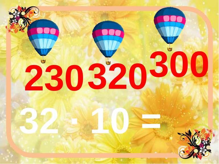 32 ∙ 10 = 320 230 300