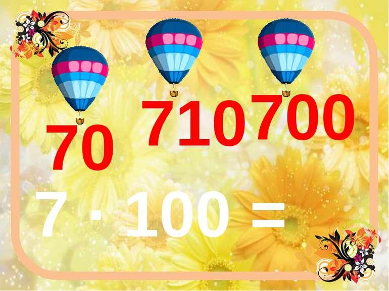 7 ∙ 100 = 700 710 70