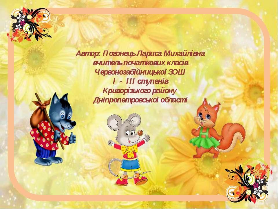 Автор: Погонець Лариса Михайлівна вчитель початкових класів Червонозабійницьк...