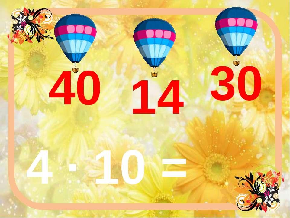 4 ∙ 10 = 40 14 30