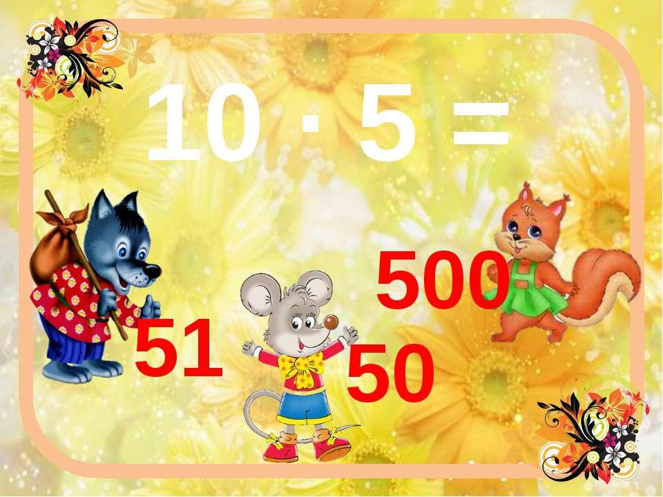 10 ∙ 5 = 51 500 50