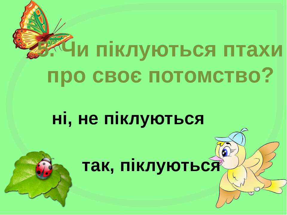 5. Чи піклуються птахи про своє потомство? ні, не піклуються так, піклуються