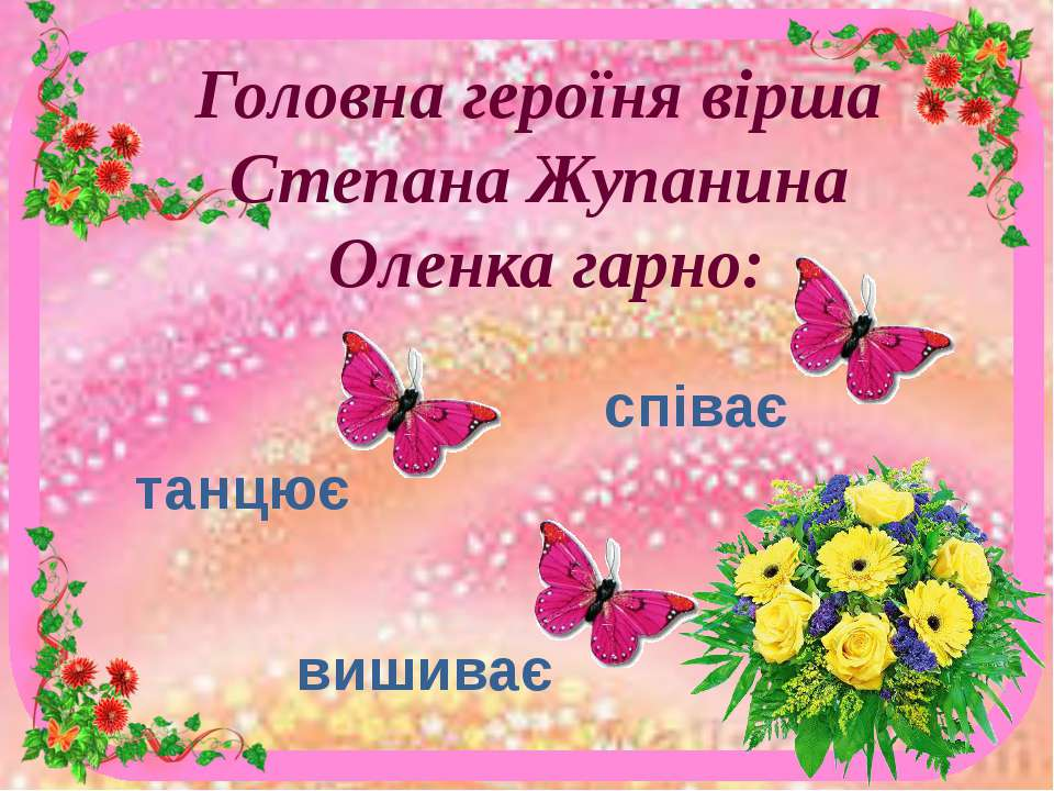 Головна героїня вірша Степана Жупанина Оленка гарно: танцює співає вишиває