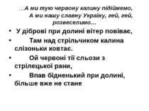 …А ми тую червону калину підіймемо, А ми нашу славну Україну, гей, гей, розве...