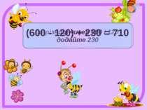 До різниці чисел 600 і 120 додайте 230 (600 - 120) + 230 = 710
