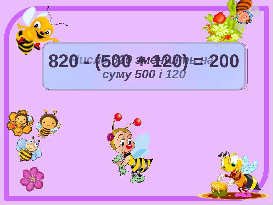 Число 820 зменшіть на суму 500 і 120 820 - (500 + 120) = 200