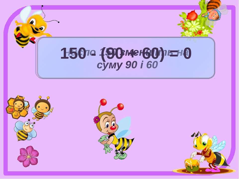 Число 150 зменшіть на суму 90 і 60 150 - (90 + 60) = 0