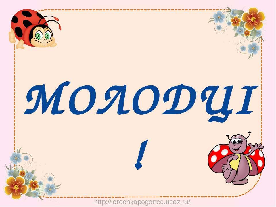 МОЛОДЦІ ! http://lorochkapogonec.ucoz.ru/