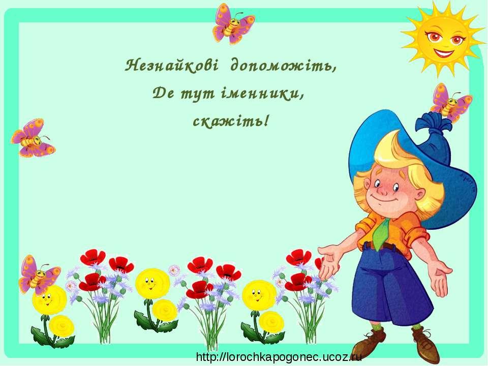 Незнайкові допоможіть, Де тут іменники, скажіть! http://lorochkapogonec.ucoz.ru