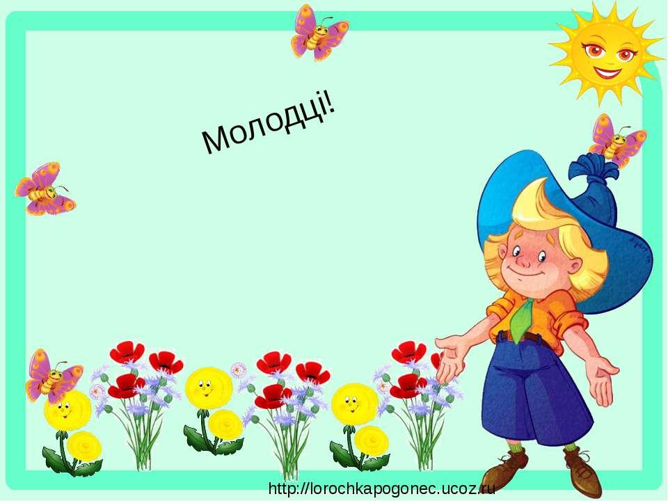 Молодці! http://lorochkapogonec.ucoz.ru
