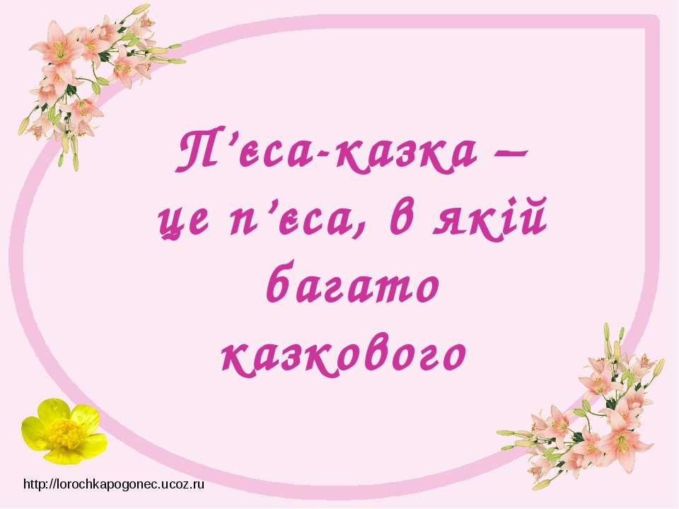 П'єса-казка – це п'єса, в якій багато казкового http://lorochkapogonec.ucoz.ru