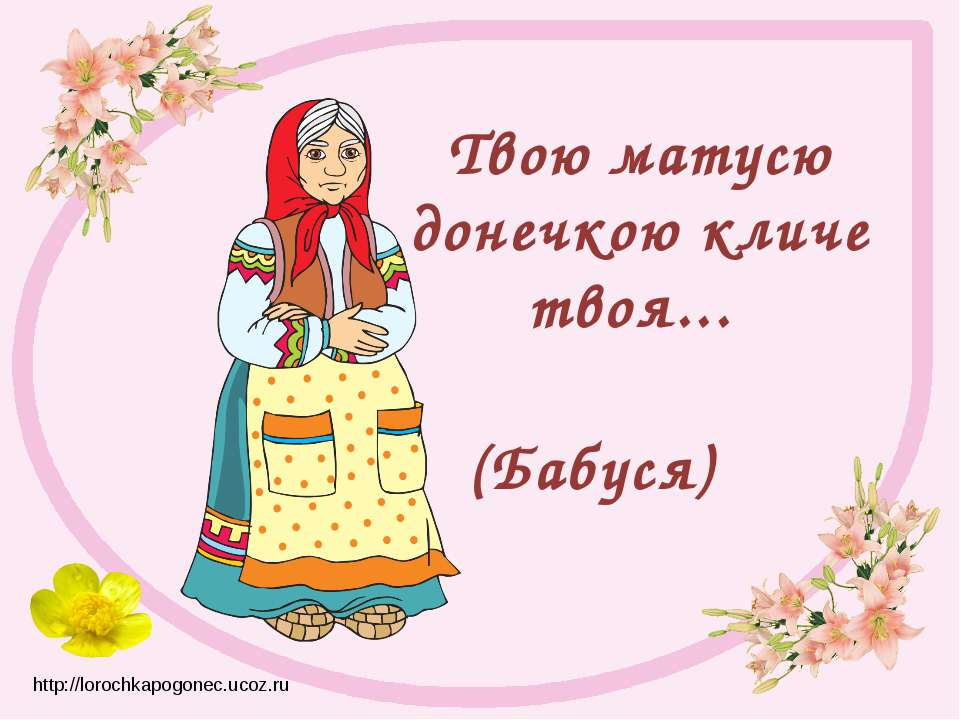 Твою матусю донечкою кличе твоя... (Бабуся) http://lorochkapogonec.ucoz.ru