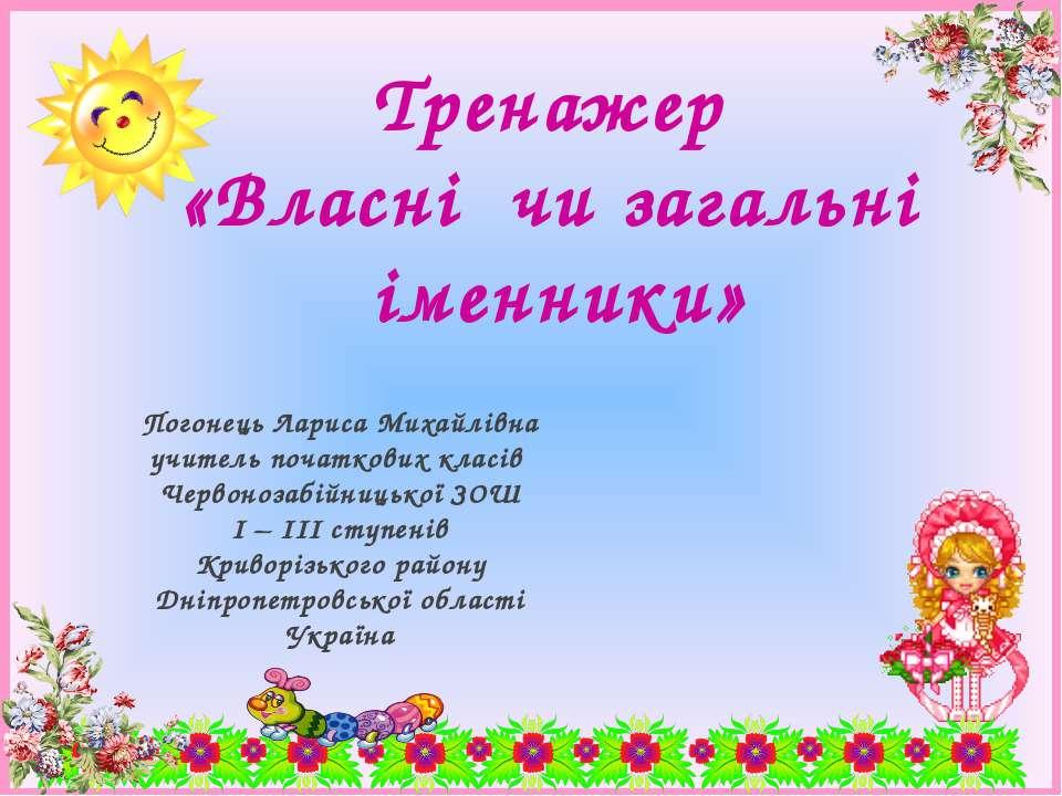 Тренажер «Власні чи загальні іменники» Погонець Лариса Михайлівна учитель поч...
