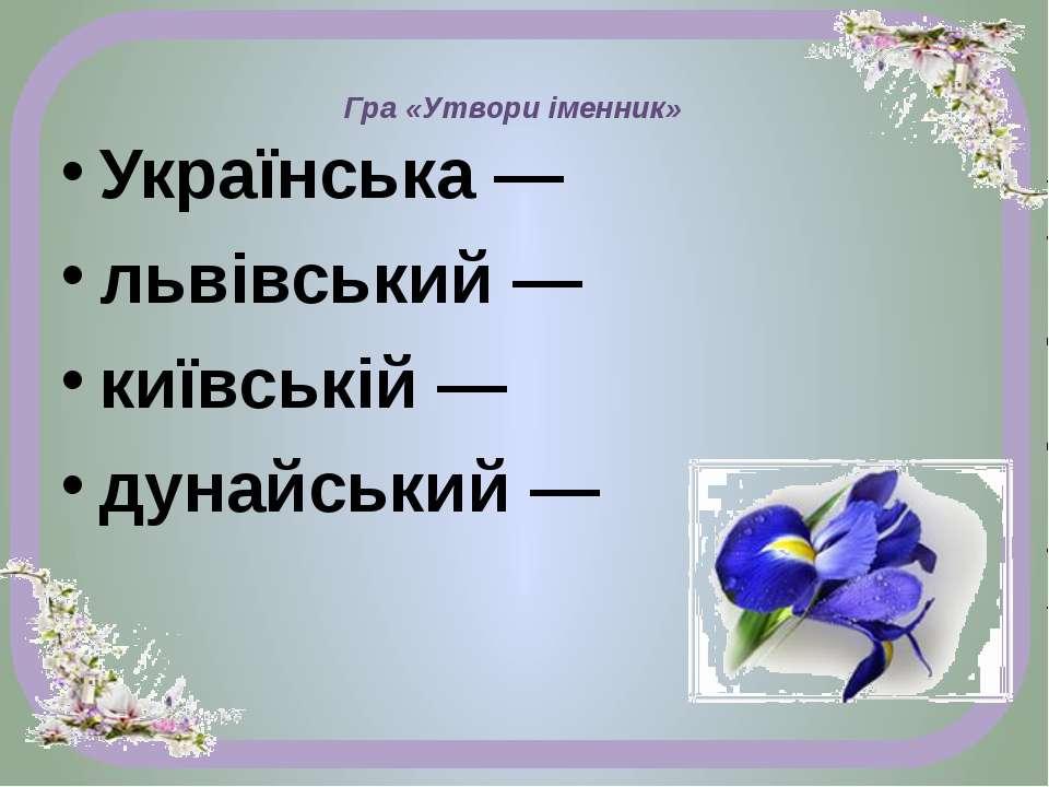 Гра «Утвори іменник» Українська — львівський — київській — дунайський —