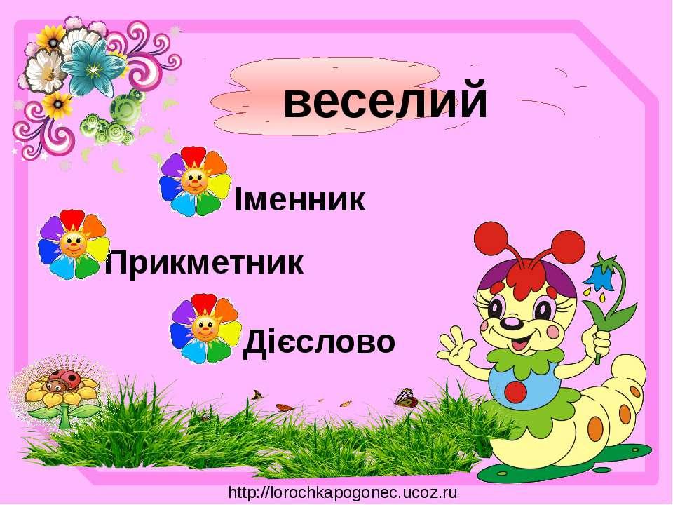 веселий Іменник Прикметник Дієслово http://lorochkapogonec.ucoz.ru