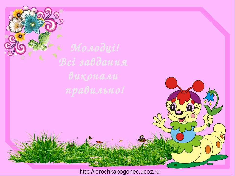 Молодці! Всі завдання виконали правильно! http://lorochkapogonec.ucoz.ru
