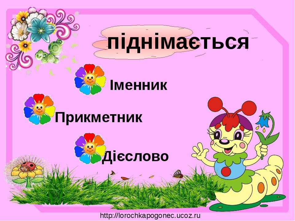 піднімається Прикметник Дієслово Іменник http://lorochkapogonec.ucoz.ru
