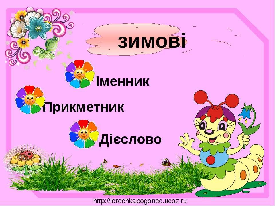 зимові Іменник Прикметник Дієслово http://lorochkapogonec.ucoz.ru