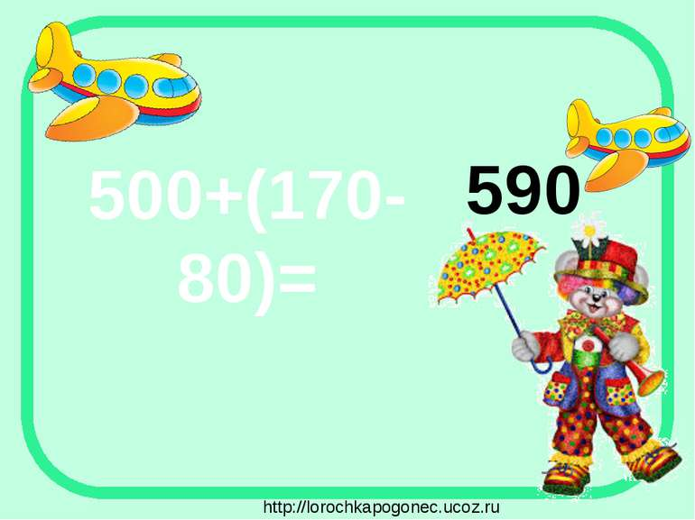 500+(170-80)= 590 http://lorochkapogonec.ucoz.ru
