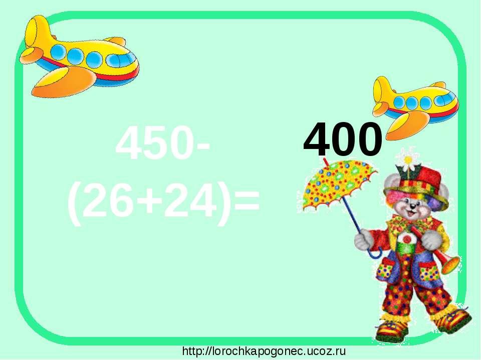 450-(26+24)= 400 http://lorochkapogonec.ucoz.ru