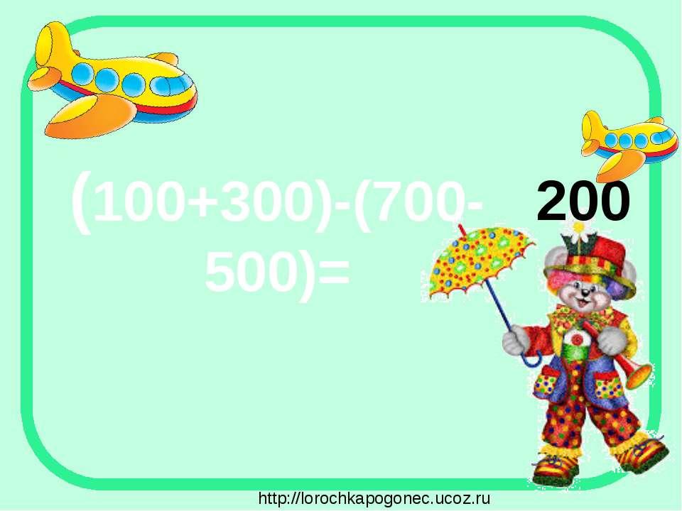 (100+300)-(700-500)= 200 http://lorochkapogonec.ucoz.ru