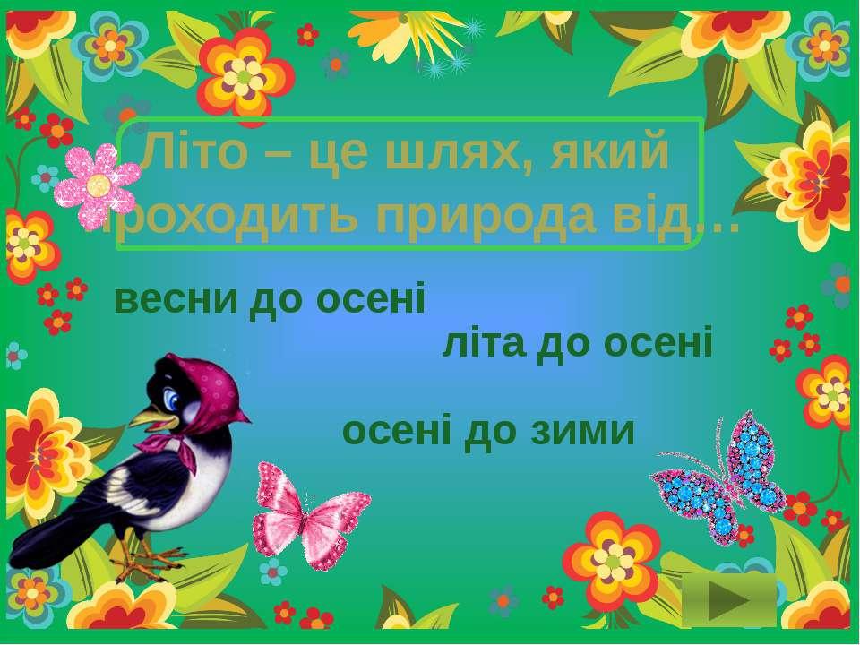 Літо – це шлях, який проходить природа від… літа до осені осені до зими весни...