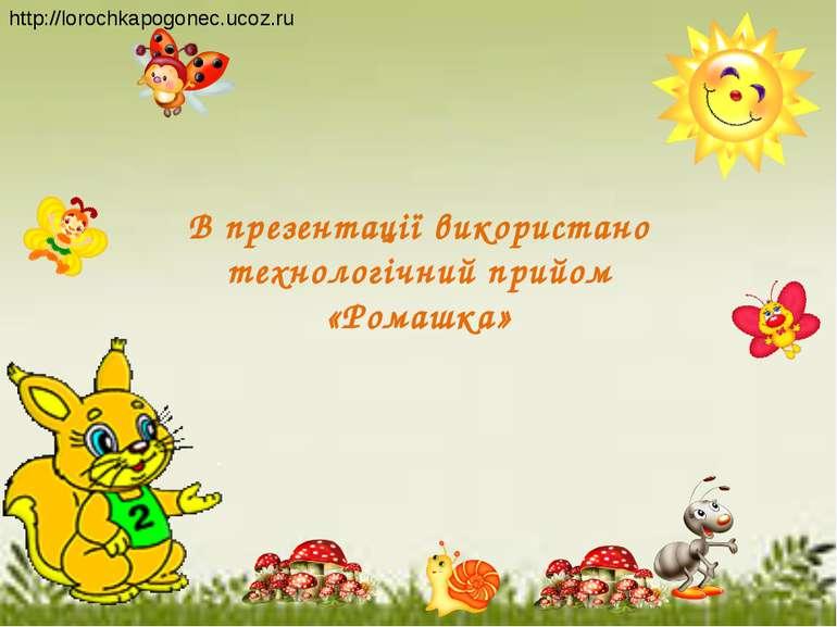 В презентації використано технологічний прийом «Ромашка» http://lorochkapogon...