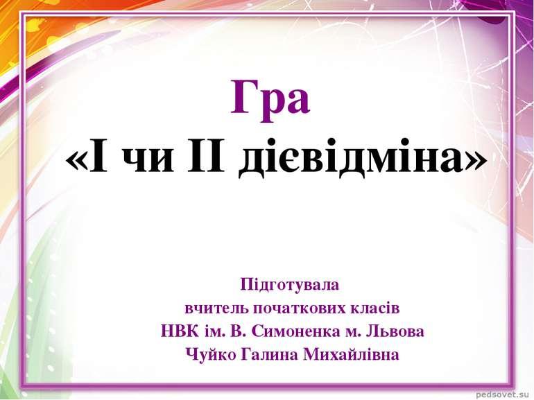 Гра «І чи ІІ дієвідміна» Підготувала вчитель початкових класів НВК ім. В. Сим...