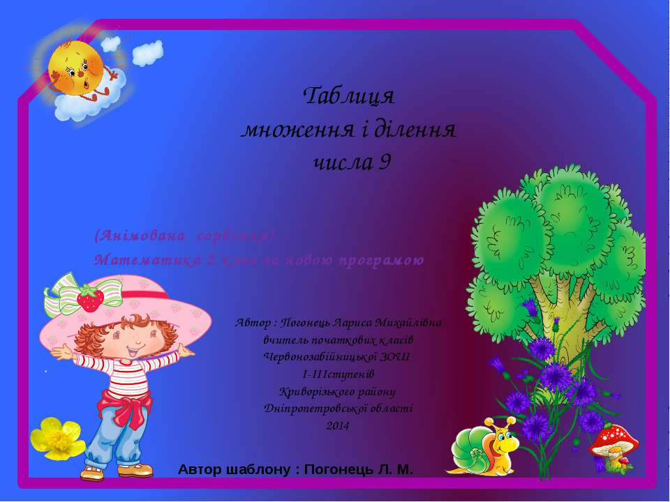 Таблиця множення і ділення числа 9 Автор : Погонець Лариса Михайлівна вчитель...