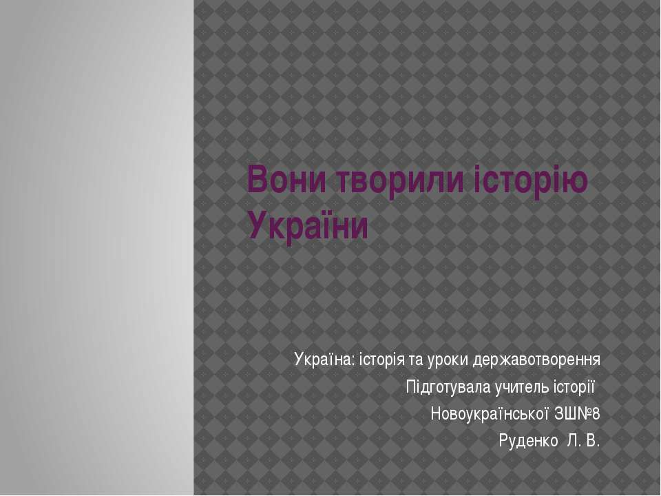 Вони творили історію України Україна: історія та уроки державотворення Підгот...