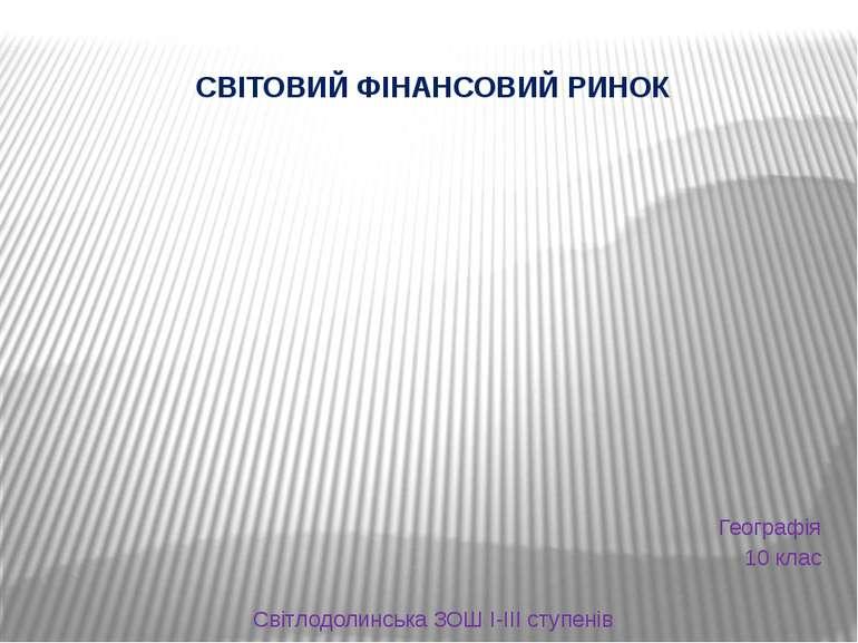 СВІТОВИЙ ФІНАНСОВИЙ РИНОК Географія 10 клас Світлодолинська ЗОШ І-ІІІ ступенів
