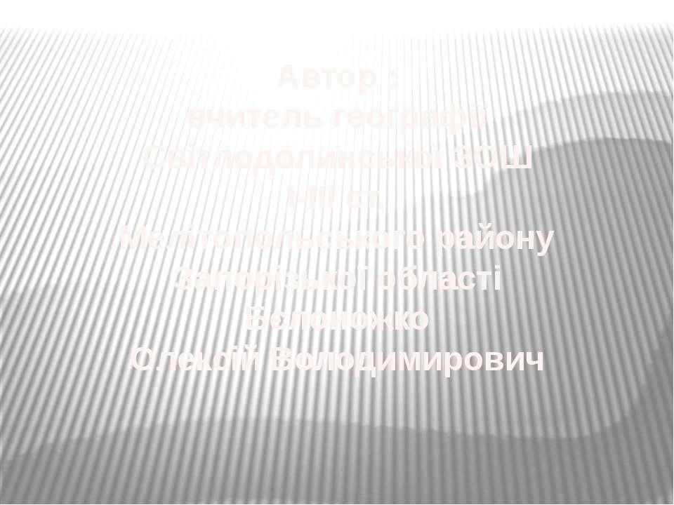 Автор : вчитель географії Світлодолинської ЗОШ І-ІІІ ст. Мелітопольського рай...