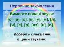 Первинне закріплення Вимовте подані звуки: [с], [а], [о], [к], [у], [м], [л],...