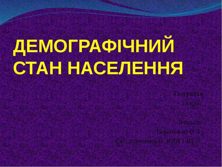 ДЕМОГРАФІЧНИЙ СТАН НАСЕЛЕННЯ Географія 10 клас Вчитель Бєлоножко О.В. Світлод...