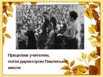 Працював учителем, потім директором Павлиської школи