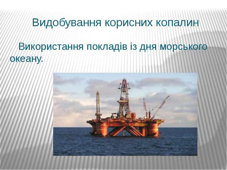 Видобування корисних копалин Використання покладів із дня морського океану.